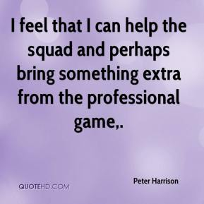 Peter Harrison  - I feel that I can help the squad and perhaps bring something extra from the professional game.