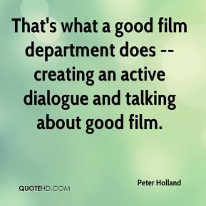 Peter Holland  - That's what a good film department does -- creating an active dialogue and talking about good film.