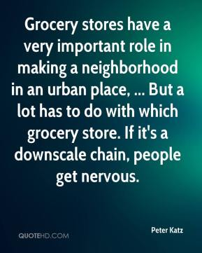 Grocery stores have a very important role in making a neighborhood in an urban place, ... But a lot has to do with which grocery store. If it's a downscale chain, people get nervous.