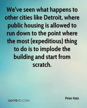 Peter Katz  - We've seen what happens to other cities like Detroit, where public housing is allowed to run down to the point where the most (expeditious) thing to do is to implode the building and start from scratch.