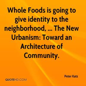 Whole Foods is going to give identity to the neighborhood, ... The New Urbanism: Toward an Architecture of Community.