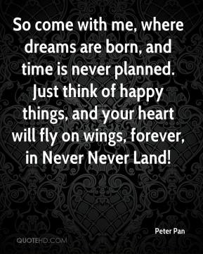 So come with me, where dreams are born, and time is never planned. Just think of happy things, and your heart will fly on wings, forever, in Never Never Land!