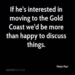Peter Parr  - If he's interested in moving to the Gold Coast we'd be more than happy to discuss things.