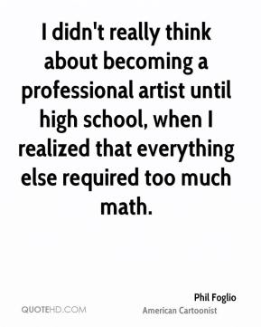 Phil Foglio - I didn't really think about becoming a professional artist until high school, when I realized that everything else required too much math.