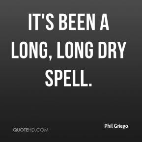 Phil Griego  - It's been a long, long dry spell.