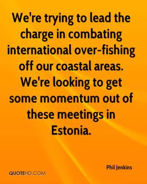 Phil Jenkins  - We're trying to lead the charge in combating international over-fishing off our coastal areas. We're looking to get some momentum out of these meetings in Estonia.
