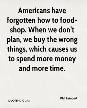 Phil Lempert  - Americans have forgotten how to food-shop. When we don't plan, we buy the wrong things, which causes us to spend more money and more time.