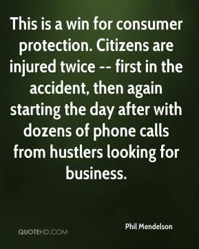 Phil Mendelson  - This is a win for consumer protection. Citizens are injured twice -- first in the accident, then again starting the day after with dozens of phone calls from hustlers looking for business.