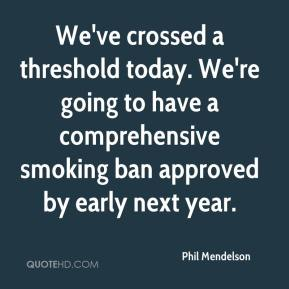 Phil Mendelson  - We've crossed a threshold today. We're going to have a comprehensive smoking ban approved by early next year.
