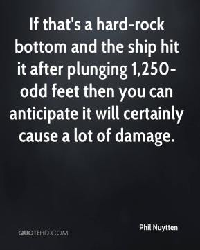 If that's a hard-rock bottom and the ship hit it after plunging 1,250-odd feet then you can anticipate it will certainly cause a lot of damage.