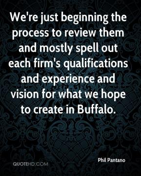 Phil Pantano  - We're just beginning the process to review them and mostly spell out each firm's qualifications and experience and vision for what we hope to create in Buffalo.