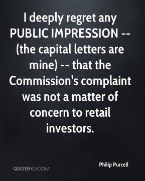 I deeply regret any PUBLIC IMPRESSION -- (the capital letters are mine) -- that the Commission's complaint was not a matter of concern to retail investors.