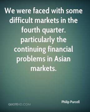 We were faced with some difficult markets in the fourth quarter. particularly the continuing financial problems in Asian markets.