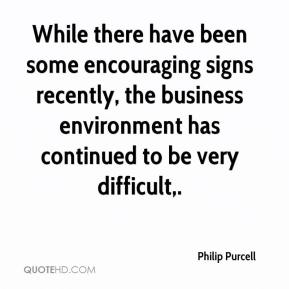 While there have been some encouraging signs recently, the business environment has continued to be very difficult.