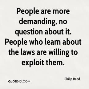 Philip Reed  - People are more demanding, no question about it. People who learn about the laws are willing to exploit them.
