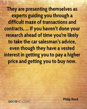 Philip Reed  - They are presenting themselves as experts guiding you through a difficult maze of transactions and contracts, ... If you haven't done your research ahead of time you're likely to take the car salesman's advice, even though they have a vested interest in getting you to pay a higher price and getting you to buy now.