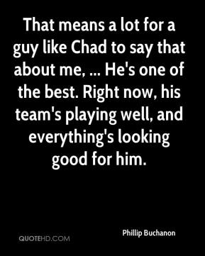 Phillip Buchanon  - That means a lot for a guy like Chad to say that about me, ... He's one of the best. Right now, his team's playing well, and everything's looking good for him.