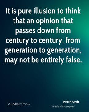 Pierre Bayle - It is pure illusion to think that an opinion that passes down from century to century, from generation to generation, may not be entirely false.