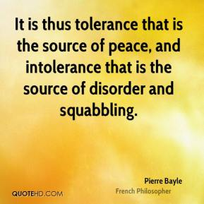 Pierre Bayle - It is thus tolerance that is the source of peace, and intolerance that is the source of disorder and squabbling.