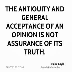 Pierre Bayle - The antiquity and general acceptance of an opinion is not assurance of its truth.