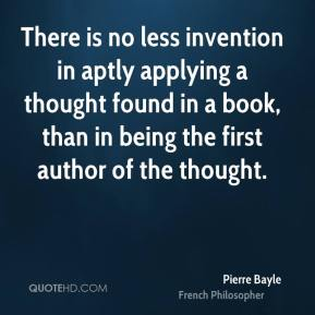 Pierre Bayle - There is no less invention in aptly applying a thought found in a book, than in being the first author of the thought.