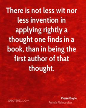 Pierre Bayle - There is not less wit nor less invention in applying rightly a thought one finds in a book, than in being the first author of that thought.