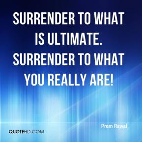 Surrender to what is ultimate. Surrender to what you really are!