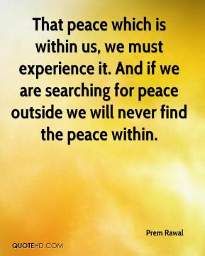 Prem Rawal  - That peace which is within us, we must experience it. And if we are searching for peace outside we will never find the peace within.