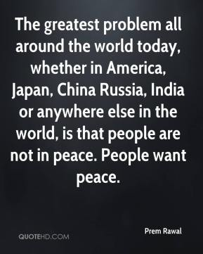 Prem Rawal  - The greatest problem all around the world today, whether in America, Japan, China Russia, India or anywhere else in the world, is that people are not in peace. People want peace.