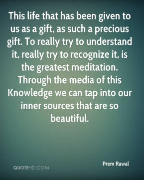 This life that has been given to us as a gift, as such a precious gift. To really try to understand it, really try to recognize it, is the greatest meditation. Through the media of this Knowledge we can tap into our inner sources that are so beautiful.