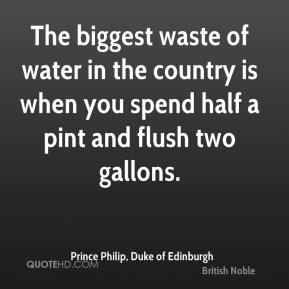 The biggest waste of water in the country is when you spend half a pint and flush two gallons.
