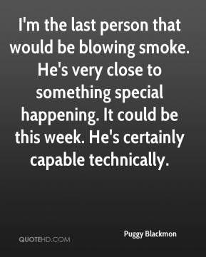 Puggy Blackmon  - I'm the last person that would be blowing smoke. He's very close to something special happening. It could be this week. He's certainly capable technically.