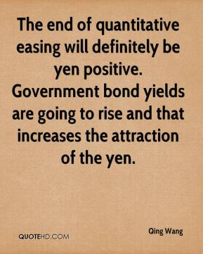 The end of quantitative easing will definitely be yen positive. Government bond yields are going to rise and that increases the attraction of the yen.