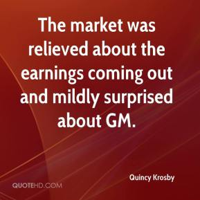 Quincy Krosby  - The market was relieved about the earnings coming out and mildly surprised about GM.
