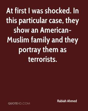 Rabiah Ahmed  - At first I was shocked. In this particular case, they show an American-Muslim family and they portray them as terrorists.