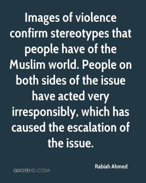 Rabiah Ahmed  - Images of violence confirm stereotypes that people have of the Muslim world. People on both sides of the issue have acted very irresponsibly, which has caused the escalation of the issue.