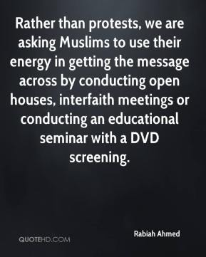 Rabiah Ahmed  - Rather than protests, we are asking Muslims to use their energy in getting the message across by conducting open houses, interfaith meetings or conducting an educational seminar with a DVD screening.