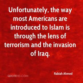Rabiah Ahmed  - Unfortunately, the way most Americans are introduced to Islam is through the lens of terrorism and the invasion of Iraq.