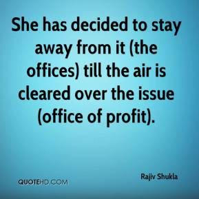 Rajiv Shukla  - She has decided to stay away from it (the offices) till the air is cleared over the issue (office of profit).