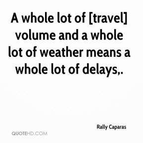 Rally Caparas  - A whole lot of [travel] volume and a whole lot of weather means a whole lot of delays.
