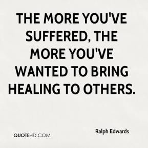 Ralph Edwards  - The more you've suffered, the more you've wanted to bring healing to others.