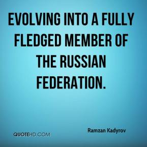 Ramzan Kadyrov  - evolving into a fully fledged member of the Russian Federation.