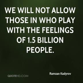 We will not allow those in who play with the feelings of 1.5 billion people.