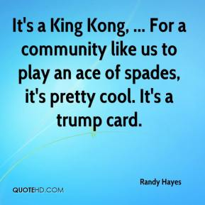 It's a King Kong, ... For a community like us to play an ace of spades, it's pretty cool. It's a trump card.
