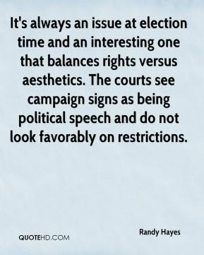 Randy Hayes  - It's always an issue at election time and an interesting one that balances rights versus aesthetics. The courts see campaign signs as being political speech and do not look favorably on restrictions.