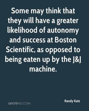 Randy Katz  - Some may think that they will have a greater likelihood of autonomy and success at Boston Scientific, as opposed to being eaten up by the J&J machine.