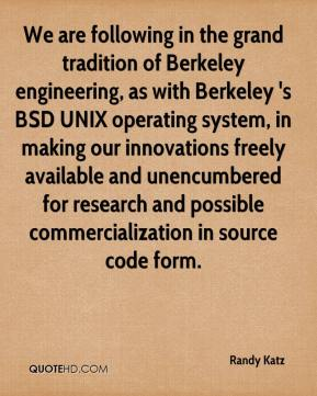 We are following in the grand tradition of Berkeley engineering, as with Berkeley 's BSD UNIX operating system, in making our innovations freely available and unencumbered for research and possible commercialization in source code form.