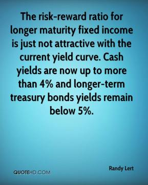 Randy Lert  - The risk-reward ratio for longer maturity fixed income is just not attractive with the current yield curve. Cash yields are now up to more than 4% and longer-term treasury bonds yields remain below 5%.