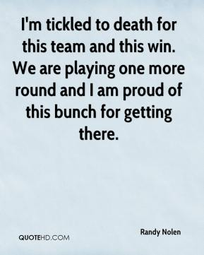 Randy Nolen  - I'm tickled to death for this team and this win. We are playing one more round and I am proud of this bunch for getting there.