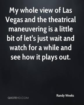 Randy Weeks  - My whole view of Las Vegas and the theatrical maneuvering is a little bit of let's just wait and watch for a while and see how it plays out.